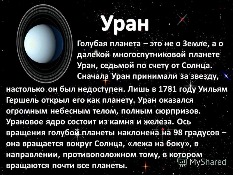 Голубая планета – это не о Земле, а о далекой многоспутниковой планете Уран, седьмой по счету от Солнца. Сначала Уран принимали за звезду, настолько он был недоступен. Лишь в 1781 году Уильям Гершель открыл его как планету. Уран оказался огромным неб