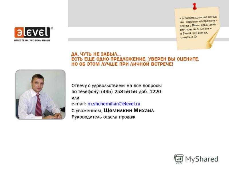Отвечу с удовольствием на все вопросы по телефону: (495) 258-56-56 доб. 1220 или e-mail: m.shchemilkin@elevel.rum.shchemilkin@elevel.ru С уважением, Щемилкин Михаил Руководитель отдела продаж ДА, ЧУТЬ НЕ ЗАБЫЛ... ЕСТЬ ЕЩЕ ОДНО ПРЕДЛОЖЕНИЕ, УВЕРЕН ВЫ