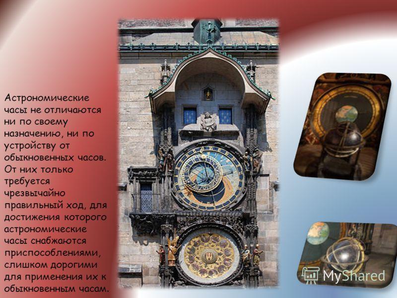 Астрономические часы не отличаются ни по своему назначению, ни по устройству от обыкновенных часов. От них только требуется чрезвычайно правильный ход, для достижения которого астрономические часы снабжаются приспособлениями, слишком дорогими для при