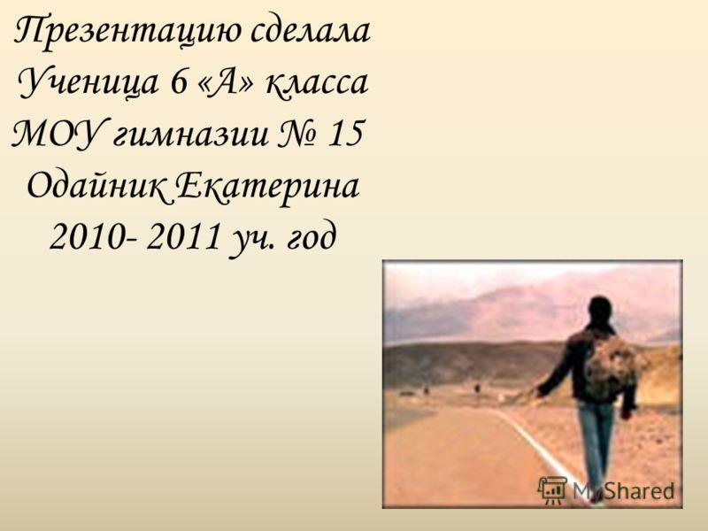 Презентацию сделала Ученица 6 «А» класса МОУ гимназии 15 Одайник Екатерина 2010- 2011 уч. год