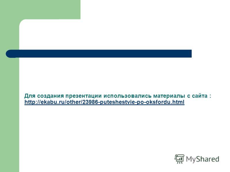 Для создания презентации использовались материалы с сайта : http://ekabu.ru/other/23986-puteshestvie-po-oksfordu.html http://ekabu.ru/other/23986-puteshestvie-po-oksfordu.html