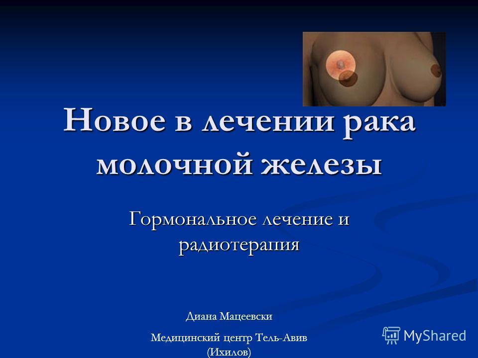 Новое в лечении рака молочной железы Гормональное лечение и радиотерапия Диана Мацеевски Медицинский центр Тель-Авив (Ихилов)