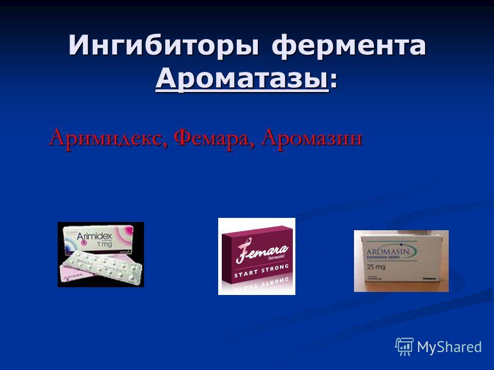 Аримидекс, Фемара, Аромазин Аримидекс, Фемара, Аромазин Ингибиторы фермента Ароматазы :