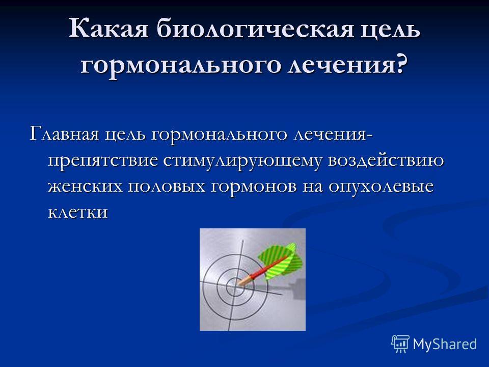 Какая биологическая цель гормонального лечения? Главная цель гормонального лечения- препятствие стимулирующему воздействию женских половых гормонов на опухолевые клетки