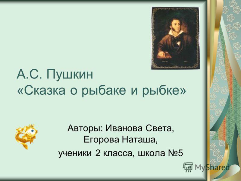 А.С. Пушкин «Сказка о рыбаке и рыбке» Авторы: Иванова Света, Егорова Наташа, ученики 2 класса, школа 5