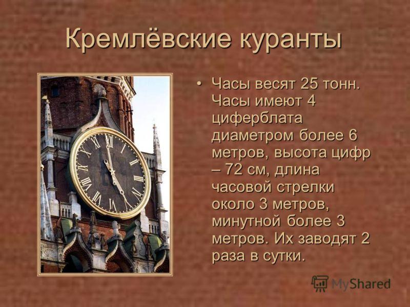 Кремлёвские куранты Часы весят 25 тонн. Часы имеют 4 циферблата диаметром более 6 метров, высота цифр – 72 см, длина часовой стрелки около 3 метров, минутной более 3 метров. Их заводят 2 раза в сутки.Часы весят 25 тонн. Часы имеют 4 циферблата диамет