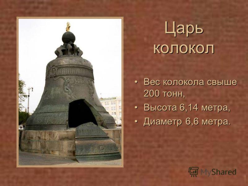 Царь колокол Вес колокола свыше 200 тонн,Вес колокола свыше 200 тонн, Высота 6,14 метра,Высота 6,14 метра, Диаметр 6,6 метра.Диаметр 6,6 метра.