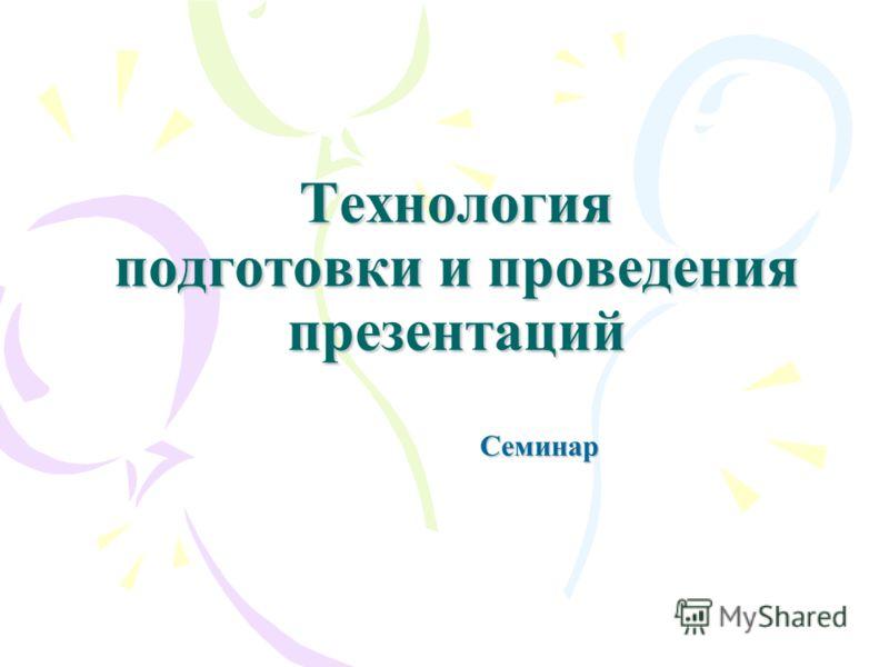 Технология подготовки и проведения презентаций Семинар