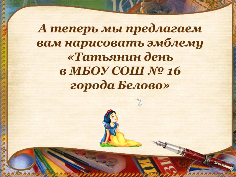 А теперь мы предлагаем вам нарисовать эмблему «Татьянин день в МБОУ СОШ 16 города Белово»