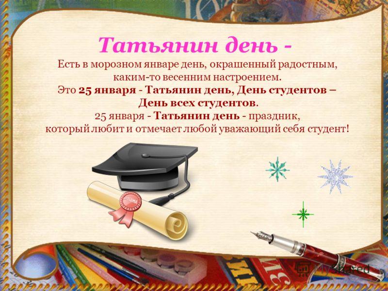 Татьянин день - Есть в морозном январе день, окрашенный радостным, каким-то весенним настроением. Это 25 января - Татьянин день, День студентов – День всех студентов. 25 января - Татьянин день - праздник, который любит и отмечает любой уважающий себя