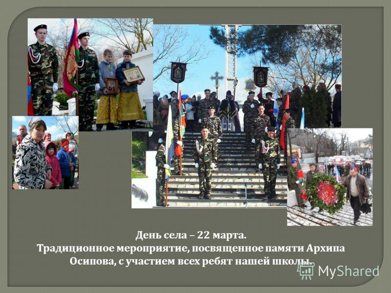 День села – 22 марта. Традиционное мероприятие, посвященное памяти Архипа Осипова, с участием всех ребят нашей школы.