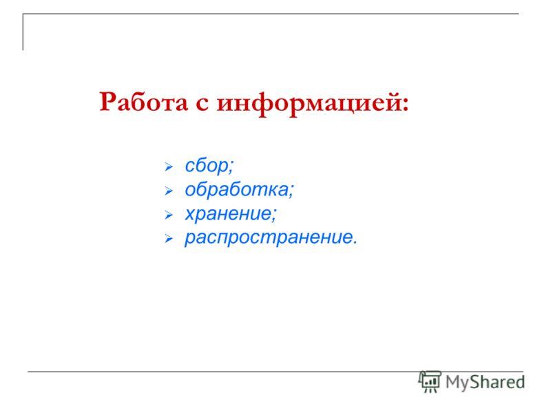 Работа с информацией: сбор; обработка; хранение; распространение.