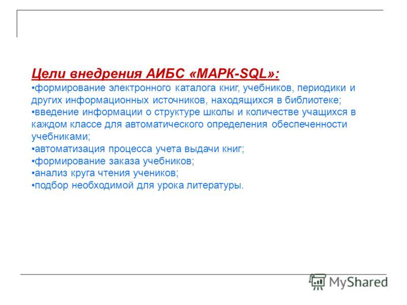 Цели внедрения АИБС «МАРК-SQL»: формирование электронного каталога книг, учебников, периодики и других информационных источников, находящихся в библиотеке; введение информации о структуре школы и количестве учащихся в каждом классе для автоматическог