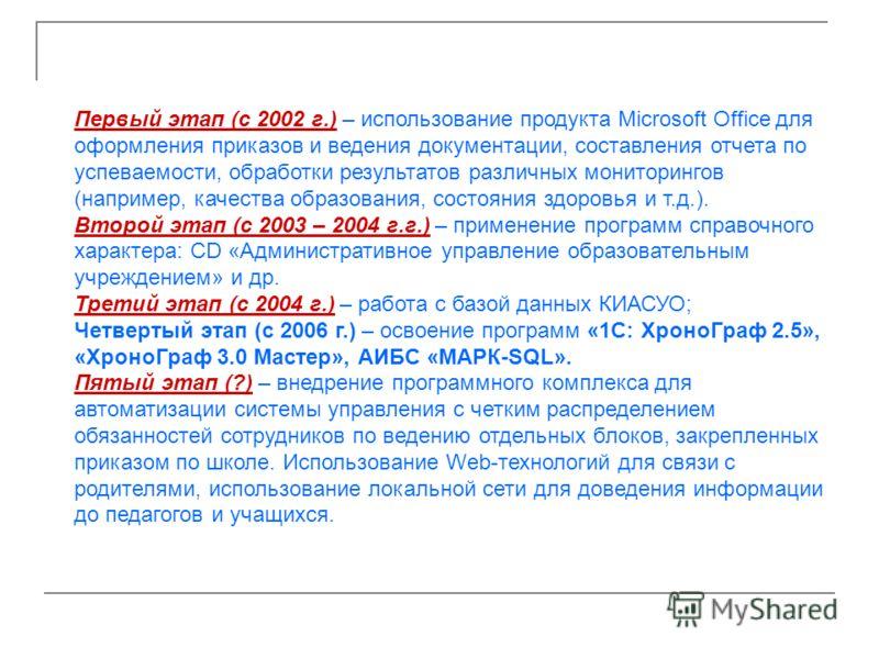 Первый этап (с 2002 г.) – использование продукта Microsoft Office для оформления приказов и ведения документации, составления отчета по успеваемости, обработки результатов различных мониторингов (например, качества образования, состояния здоровья и т