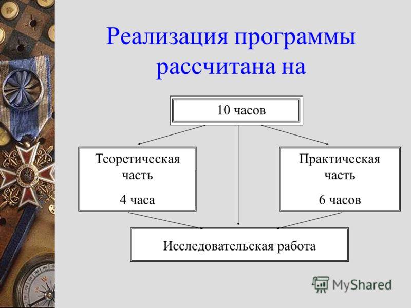 Реализация программы рассчитана на 10 часов Теоретическая часть 4 часа Практическая часть 6 часов Исследовательская работа