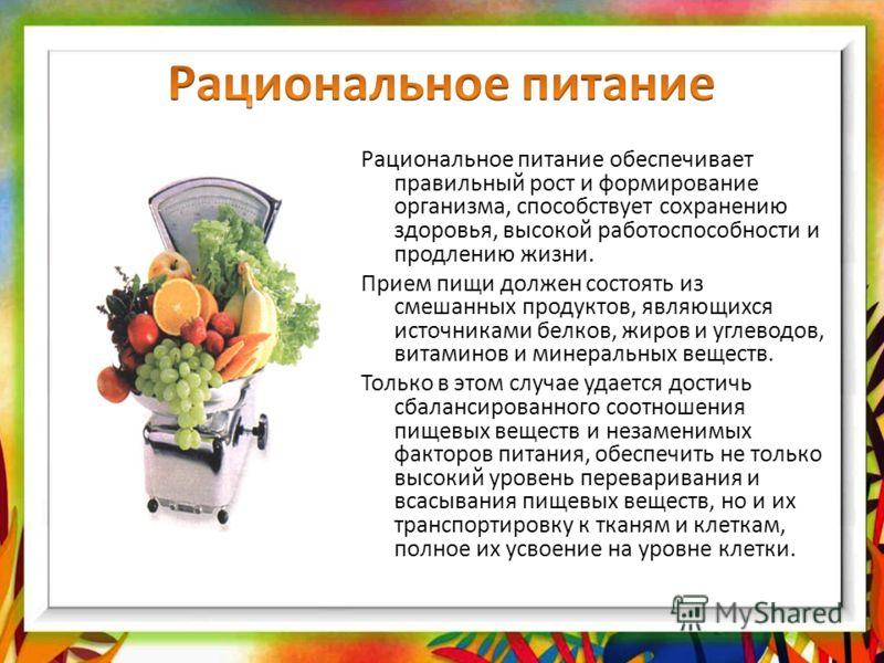 Рациональное питание обеспечивает правильный рост и формирование организма, способствует сохранению здоровья, высокой работоспособности и продлению жизни. Прием пищи должен состоять из смешанных продуктов, являющихся источниками белков, жиров и углев