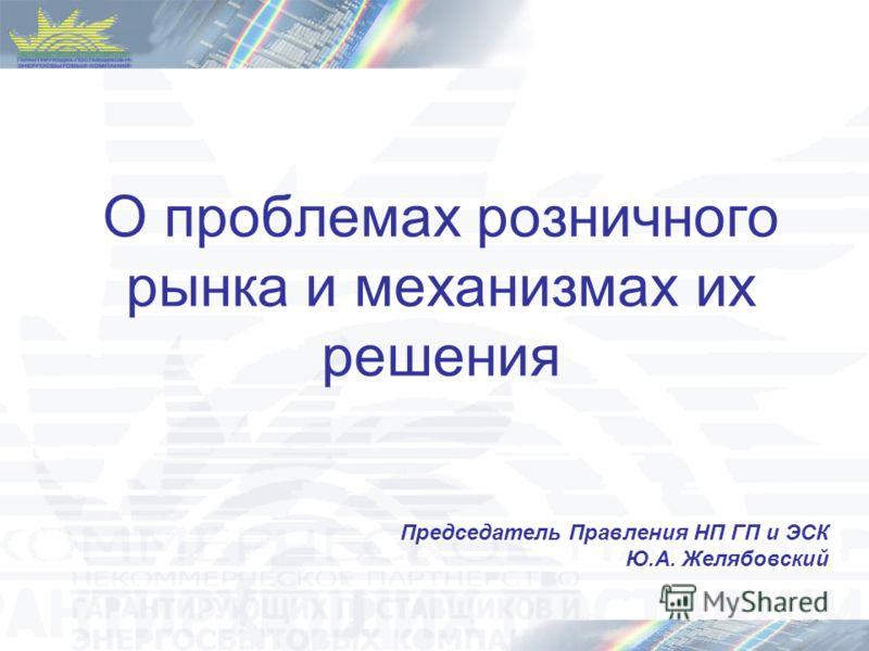 О проблемах розничного рынка и механизмах их решения Председатель Правления НП ГП и ЭСК Ю.А. Желябовский