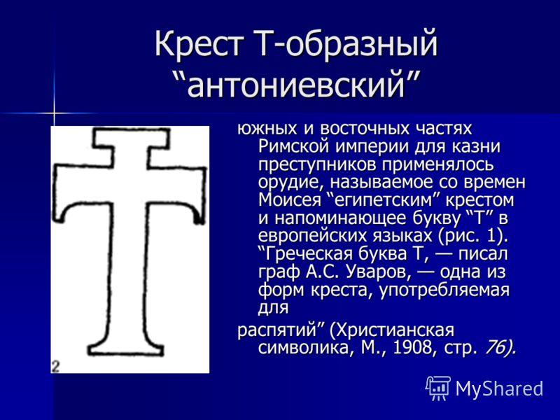 Крест Т-образный антониевский южных и восточных частях Римской империи для казни преступников применялось орудие, называемое со времен Моисея египетским крестом и напоминающее букву Т в европейских языках (рис. 1). Греческая буква Т, писал граф А.С.