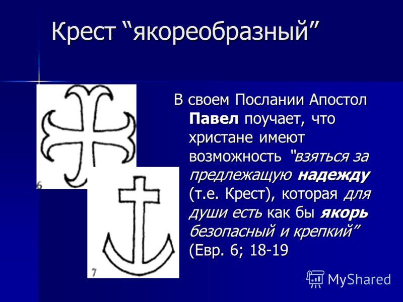 Крест якореобразный Крест якореобразный В своем Послании Апостол Павел поучает, что христане имеют возможность взяться за предлежащую надежду (т.е. Крест), которая для души есть как бы якорь безопасный и крепкий (Евр. 6; 18-19