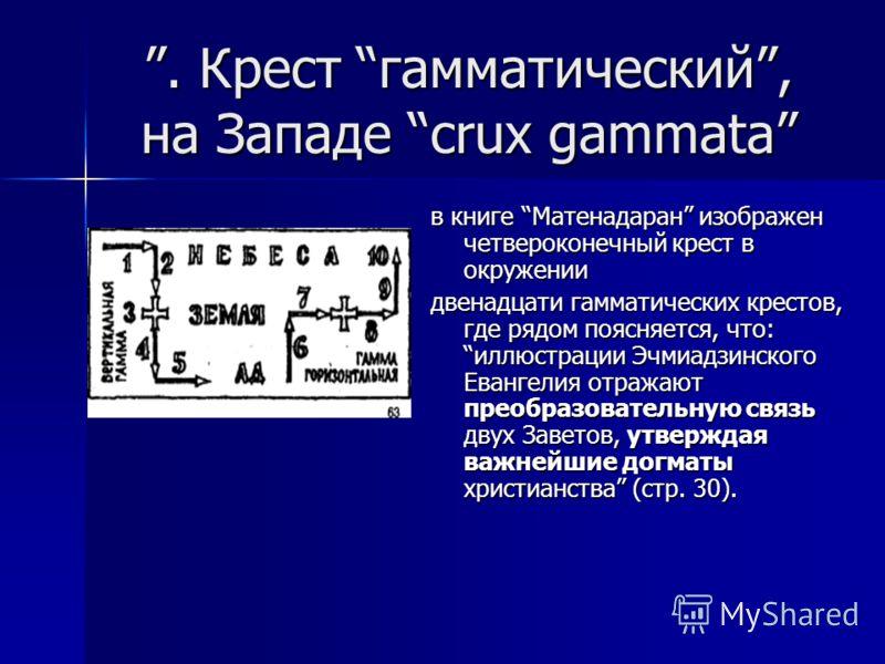 . Крест гамматический, на Западе crux gammata в книге Матенадаран изображен четвероконечный крест в окружении двенадцати гамматических крестов, где рядом поясняется, что: иллюстрации Эчмиадзинского Евангелия отражают преобразовательную связь двух Зав