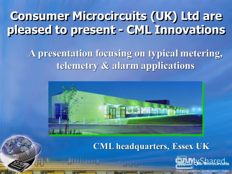 Click to edit Master title style Click to edit Master text styles –Second level Third level –Fourth level »Fifth level 1 Consumer Microcircuits (UK) Ltd are pleased to present - CML Innovations A presentation focusing on typical metering, telemetry &
