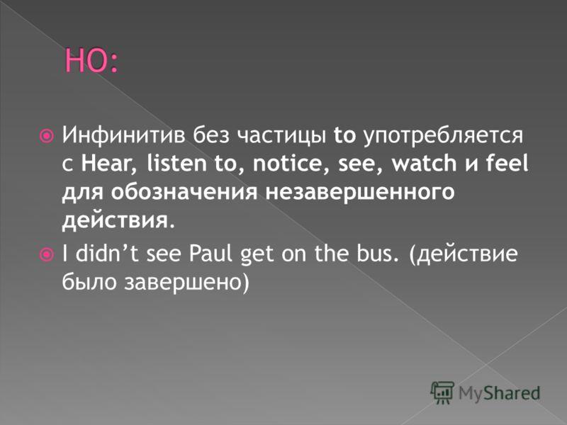 Инфинитив без частицы to употребляется с Hear, listen to, notice, see, watch и feel для обозначения незавершенного действия. I didnt see Paul get on the bus. (действие было завершено)
