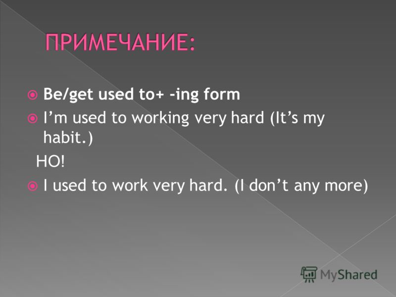 Be/get used to+ -ing form Im used to working very hard (Its my habit.) НО! I used to work very hard. (I dont any more)