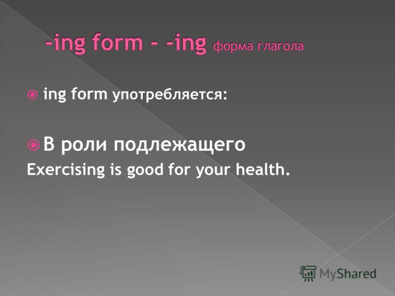 ing form употребляется: В роли подлежащего Exercising is good for your health.