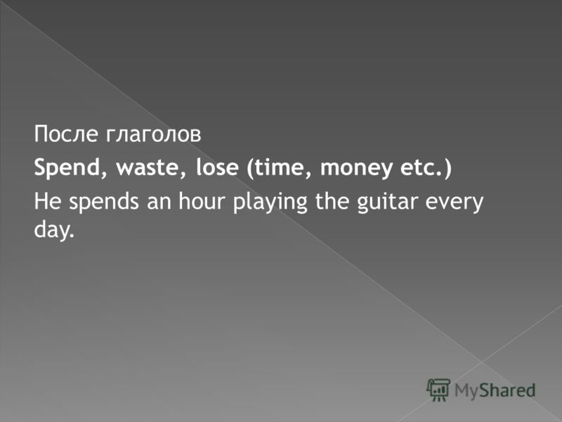 После глаголов Spend, waste, lose (time, money etc.) He spends an hour playing the guitar every day.