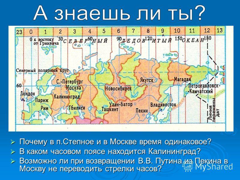 Почему в п.Степное и в Москве время одинаковое? Почему в п.Степное и в Москве время одинаковое? В каком часовом поясе находится Калининград? В каком часовом поясе находится Калининград? Возможно ли при возвращении В.В. Путина из Пекина в Москву не пе