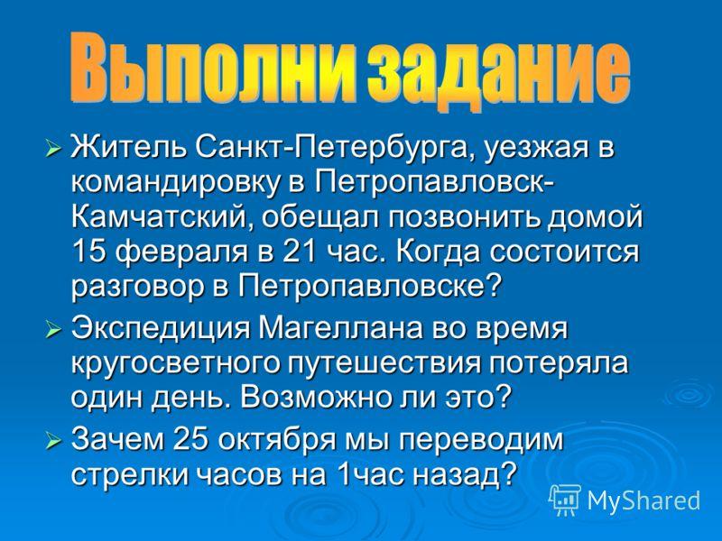 Житель Санкт-Петербурга, уезжая в командировку в Петропавловск- Камчатский, обещал позвонить домой 15 февраля в 21 час. Когда состоится разговор в Петропавловске? Житель Санкт-Петербурга, уезжая в командировку в Петропавловск- Камчатский, обещал позв