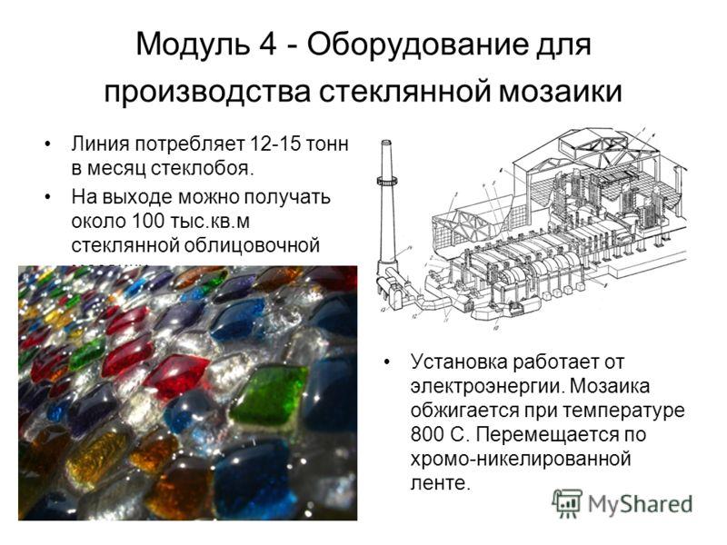 Модуль 4 - Оборудование для производства стеклянной мозаики Линия потребляет 12-15 тонн в месяц стеклобоя. На выходе можно получать около 100 тыс.кв.м стеклянной облицовочной мозаики Установка работает от электроэнергии. Мозаика обжигается при темпер