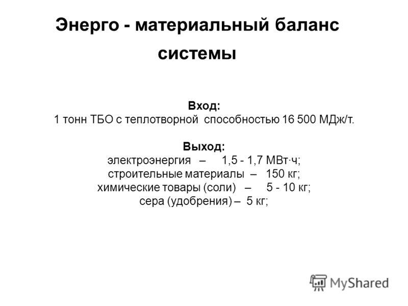Энерго - материальный баланс системы Вход: 1 тонн ТБО с теплотворной способностью 16 500 МДж/т. Выход: электроэнергия – 1,5 - 1,7 МВт·ч; строительные материалы – 150 кг; химические товары (соли) – 5 - 10 кг; сера (удобрения) – 5 кг;