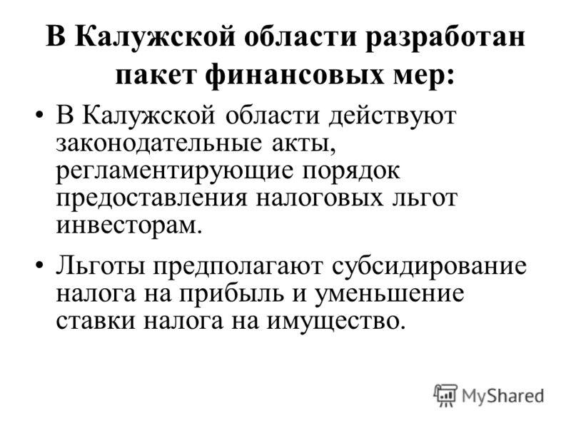 В Калужской области разработан пакет финансовых мер: В Калужской области действуют законодательные акты, регламентирующие порядок предоставления налоговых льгот инвесторам. Льготы предполагают субсидирование налога на прибыль и уменьшение ставки нало