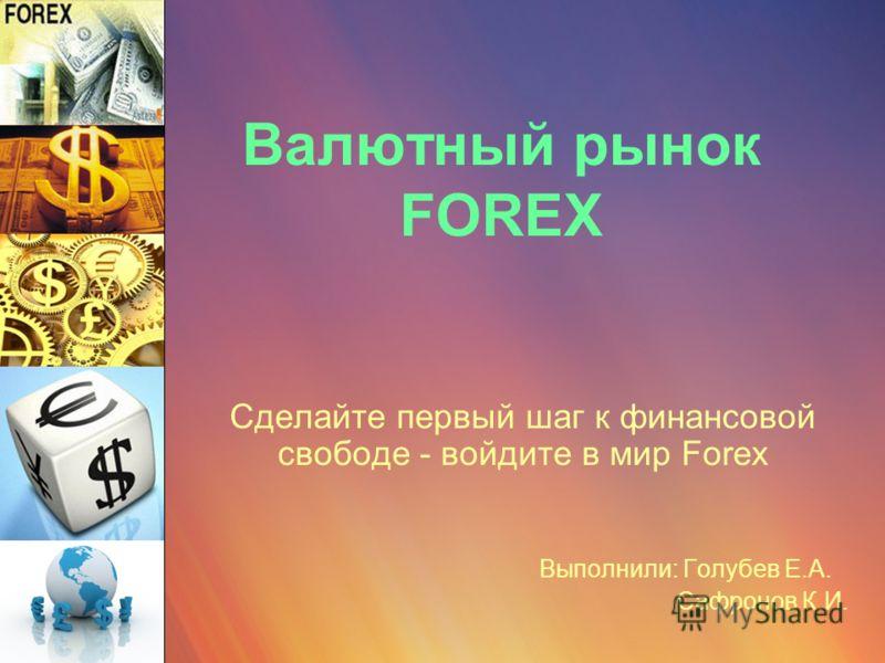 Валютный рынок FOREX Сделайте первый шаг к финансовой свободе - войдите в мир Forex Выполнили: Голубев Е.А. Сафронов К.И.