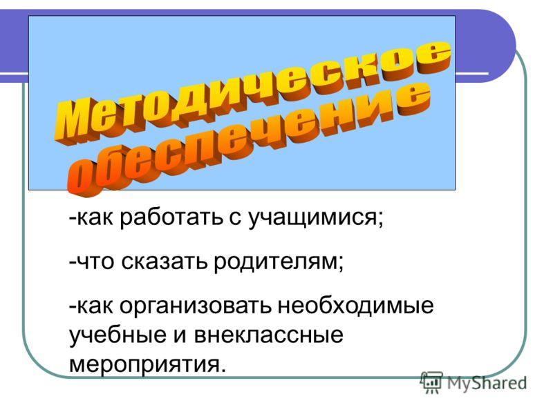 -как работать с учащимися; -что сказать родителям; -как организовать необходимые учебные и внеклассные мероприятия.