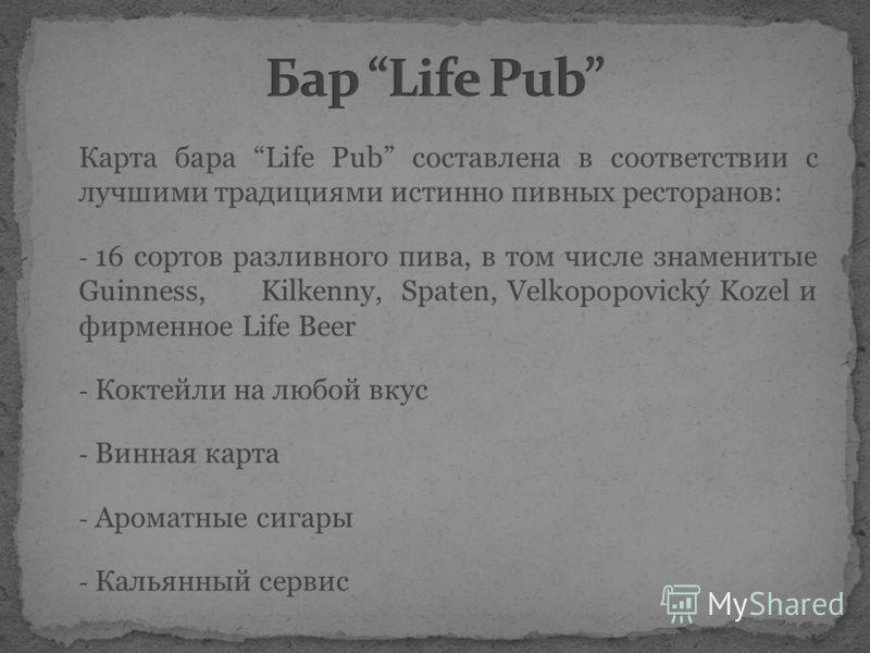Карта бара Life Pub составлена в соответствии с лучшими традициями истинно пивных ресторанов: - 16 сортов разливного пива, в том числе знаменитые Guinness, Kilkenny, Spaten, Velkopopovický Kozel и фирменное Life Beer - Коктейли на любой вкус - Винная