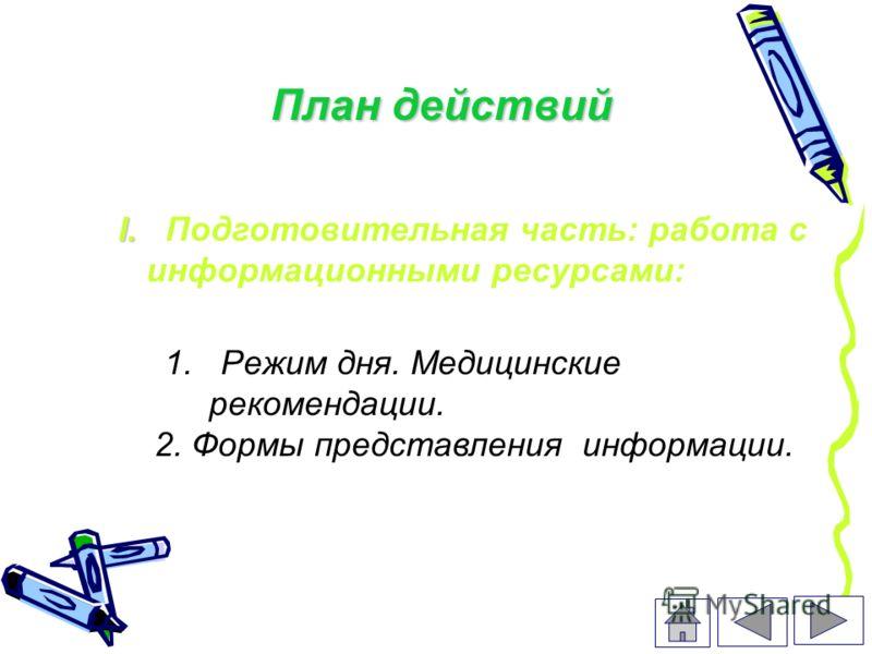 План действий 1. Режим дня. Медицинские рекомендации. 2. Формы представления информации. I. I. Подготовительная часть: работа с информационными ресурсами: