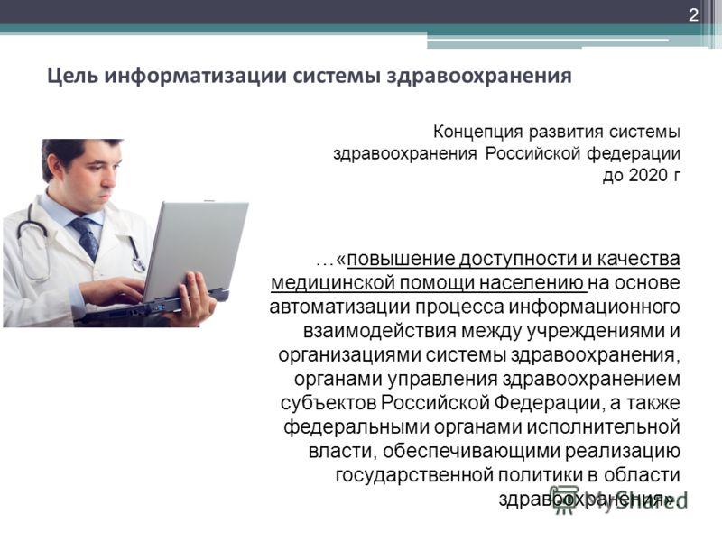 2 Цель информатизации системы здравоохранения …«повышение доступности и качества медицинской помощи населению на основе автоматизации процесса информационного взаимодействия между учреждениями и организациями системы здравоохранения, органами управле