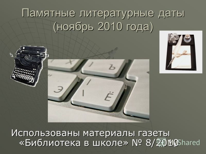 Памятные литературные даты (ноябрь 2010 года) Использованы материалы газеты «Библиотека в школе» 8/2010