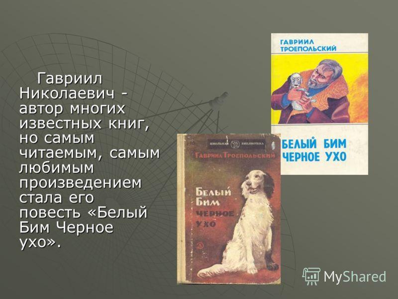 Гавриил Николаевич - автор многих известных книг, но самым читаемым, самым любимым произведением стала его повесть «Белый Бим Черное ухо». Гавриил Николаевич - автор многих известных книг, но самым читаемым, самым любимым произведением стала его пове
