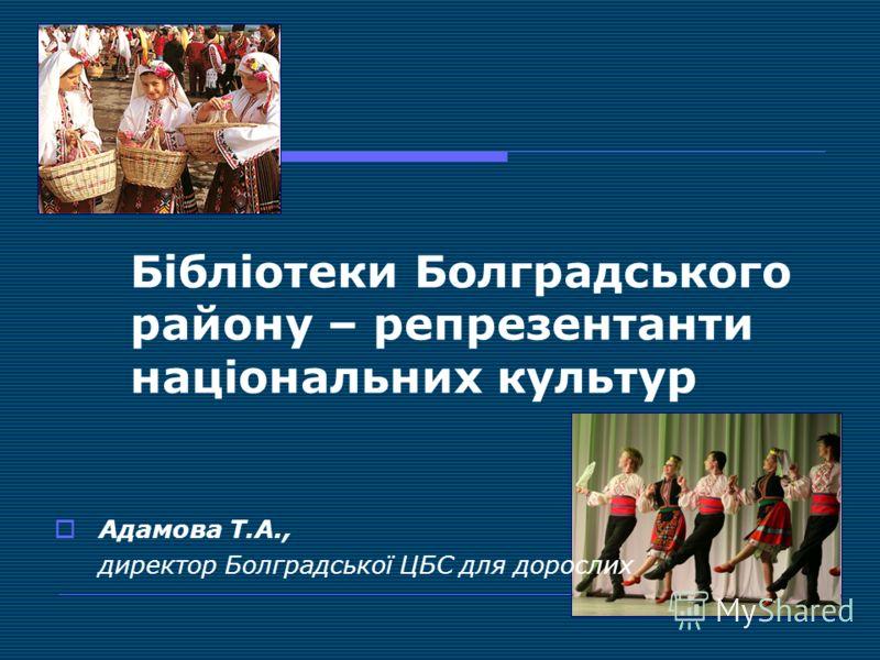 Бібліотеки Болградського району – репрезентанти національних культур Адамова Т.А., директор Болградської ЦБС для дорослих