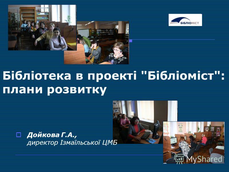 Бібліотека в проекті Бібліоміст: плани розвитку Дойкова Г.А., директор Ізмаїльської ЦМБ