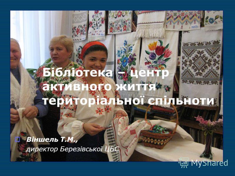 Бібліотека – центр активного життя територіальної спільноти Віншель Т.М., директор Березівської ЦБС
