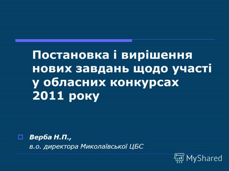 Постановка і вирішення нових завдань щодо участі у обласних конкурсах 2011 року Верба Н.П., в.о. директора Миколаївської ЦБС