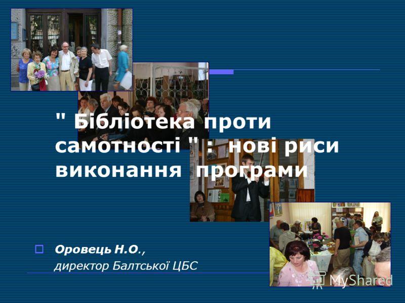 Бібліотека проти самотності  : нові риси виконання програми Оровець Н.О., директор Балтської ЦБС