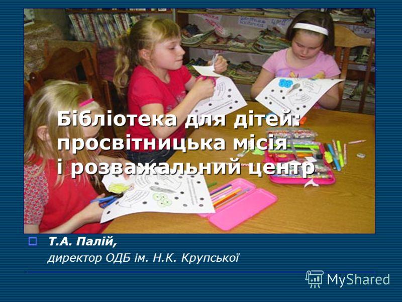 Бібліотека для дітей: просвітницька місія і розважальний центр Т.А. Палій, директор ОДБ ім. Н.К. Крупської
