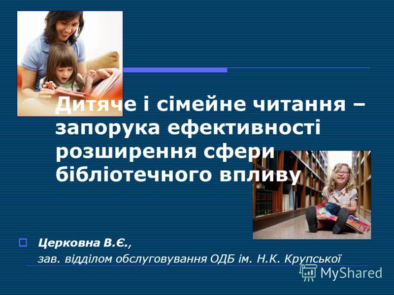 Дитяче і сімейне читання – запорука ефективності розширення сфери бібліотечного впливу Церковна В.Є., зав. відділом обслуговування ОДБ ім. Н.К. Крупської