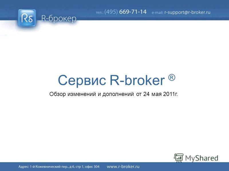 Сервис R-broker ® Обзор изменений и дополнений от 24 мая 2011г.
