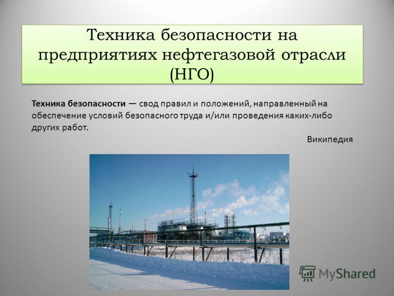 Техника безопасности на предприятиях нефтегазовой отрасли (НГО) Техника безопасности свод правил и положений, направленный на обеспечение условий безопасного труда и/или проведения каких-либо других работ. Википедия